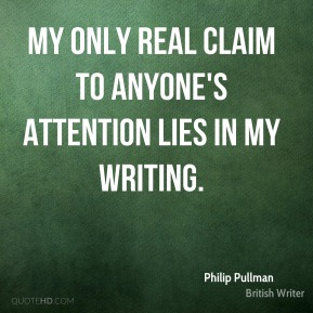 Philip Pullman - My only real claim to anyone's attention lies in my writing.