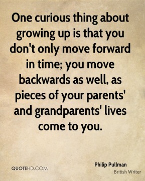 Philip Pullman - One curious thing about growing up is that you don't only move forward in time; you move backwards as well, as pieces of your parents' and grandparents' lives come to you.