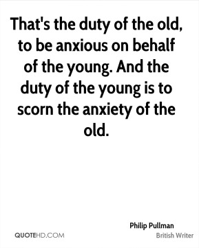 Philip Pullman - That's the duty of the old, to be anxious on behalf of the young. And the duty of the young is to scorn the anxiety of the old.