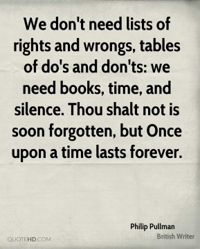 We don't need lists of rights and wrongs, tables of do's and don'ts: we need books, time, and silence. Thou shalt not is soon forgotten, but Once upon a time lasts forever.