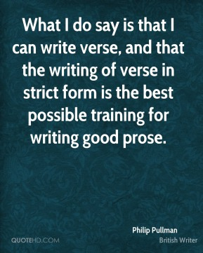 Philip Pullman - What I do say is that I can write verse, and that the writing of verse in strict form is the best possible training for writing good prose.