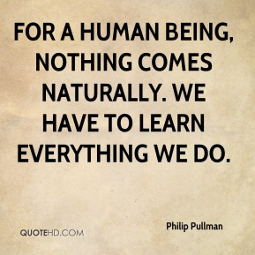 For a human being, nothing comes naturally. We have to learn everything we do.