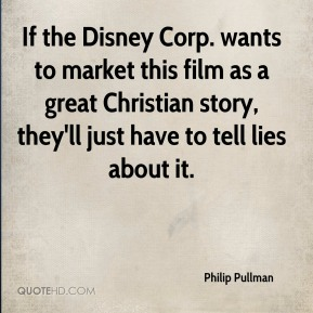 Philip Pullman  - If the Disney Corp. wants to market this film as a great Christian story, they'll just have to tell lies about it.
