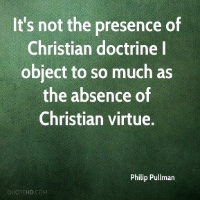 Philip Pullman  - It's not the presence of Christian doctrine I object to so much as the absence of Christian virtue.