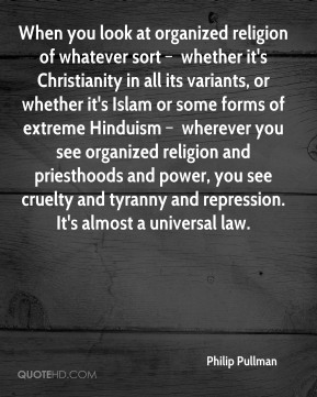 When you look at organized religion of whatever sort – whether it's Christianity in all its variants, or whether it's Islam or some forms of extreme Hinduism – wherever you see organized religion and priesthoods and power, you see cruelty and tyranny and repression. It's almost a universal law.