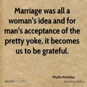 Marriage was all a woman's idea and for man's acceptance of the pretty yoke, it becomes us to be grateful.