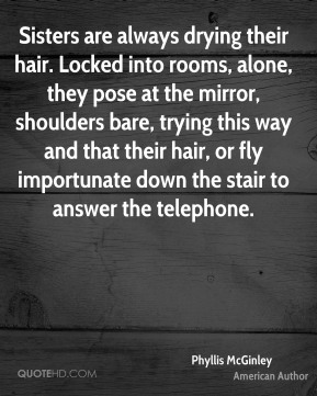 Phyllis McGinley - Sisters are always drying their hair. Locked into rooms, alone, they pose at the mirror, shoulders bare, trying this way and that their hair, or fly importunate down the stair to answer the telephone.