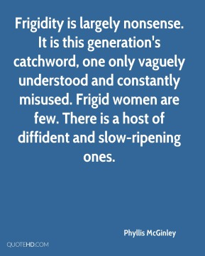 Frigidity is largely nonsense. It is this generation's catchword, one only vaguely understood and constantly misused. Frigid women are few. There is a host of diffident and slow-ripening ones.