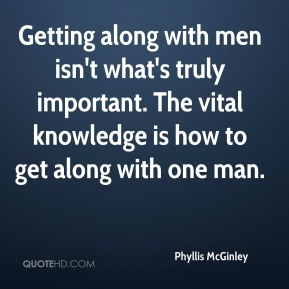 Phyllis McGinley  - Getting along with men isn't what's truly important. The vital knowledge is how to get along with one man.
