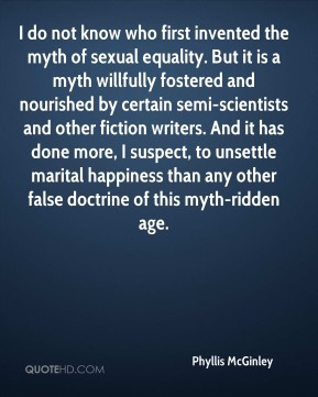 I do not know who first invented the myth of sexual equality. But it is a myth willfully fostered and nourished by certain semi-scientists and other fiction writers. And it has done more, I suspect, to unsettle marital happiness than any other false doctrine of this myth-ridden age.