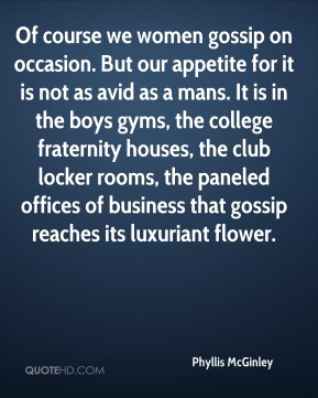 Of course we women gossip on occasion. But our appetite for it is not as avid as a mans. It is in the boys gyms, the college fraternity houses, the club locker rooms, the paneled offices of business that gossip reaches its luxuriant flower.