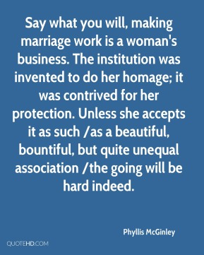 Say what you will, making marriage work is a woman's business. The institution was invented to do her homage; it was contrived for her protection. Unless she accepts it as such /as a beautiful, bountiful, but quite unequal association /the going will be hard indeed.