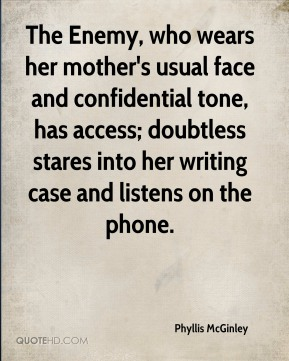 Phyllis McGinley  - The Enemy, who wears her mother's usual face and confidential tone, has access; doubtless stares into her writing case and listens on the phone.