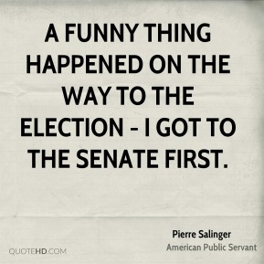 A funny thing happened on the way to the election - I got to the Senate first.