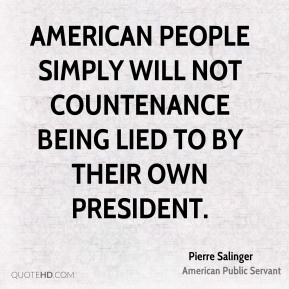 Pierre Salinger - American people simply will not countenance being lied to by their own President.