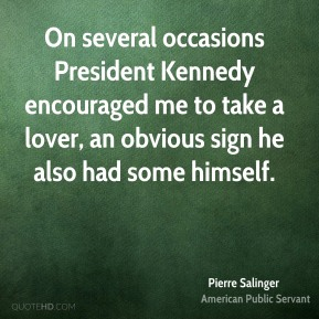 Pierre Salinger - On several occasions President Kennedy encouraged me to take a lover, an obvious sign he also had some himself.