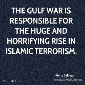 The Gulf War is responsible for the huge and horrifying rise in Islamic terrorism.