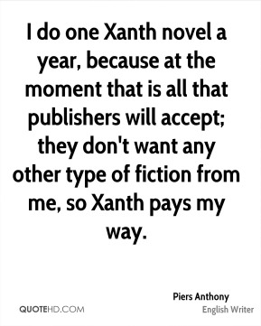 I do one Xanth novel a year, because at the moment that is all that publishers will accept; they don't want any other type of fiction from me, so Xanth pays my way.