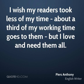 I wish my readers took less of my time - about a third of my working time goes to them - but I love and need them all.