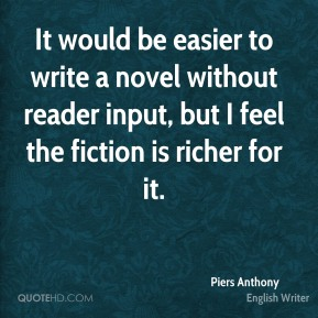 It would be easier to write a novel without reader input, but I feel the fiction is richer for it.