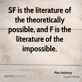SF is the literature of the theoretically possible, and F is the literature of the impossible.