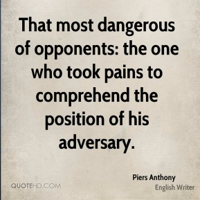 That most dangerous of opponents: the one who took pains to comprehend the position of his adversary.