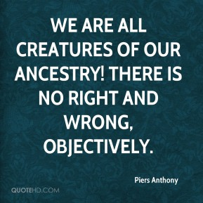 Piers Anthony  - We are all creatures of our ancestry! There is no right and wrong, objectively.