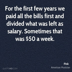 Pink - For the first few years we paid all the bills first and divided what was left as salary. Sometimes that was $50 a week.
