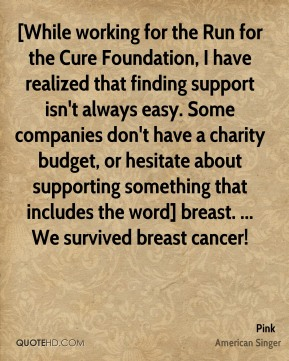 [While working for the Run for the Cure Foundation, I have realized that finding support isn't always easy. Some companies don't have a charity budget, or hesitate about supporting something that includes the word] breast. ... We survived breast cancer!