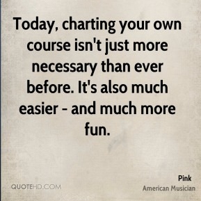 Pink - Today, charting your own course isn't just more necessary than ever before. It's also much easier - and much more fun.