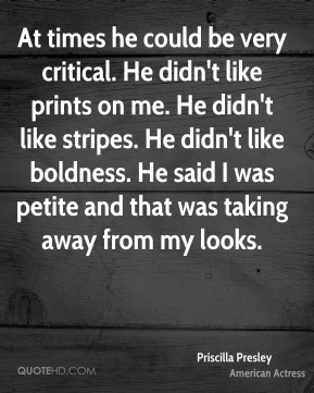 Priscilla Presley - At times he could be very critical. He didn't like prints on me. He didn't like stripes. He didn't like boldness. He said I was petite and that was taking away from my looks.