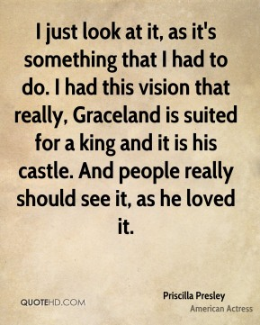 I just look at it, as it's something that I had to do. I had this vision that really, Graceland is suited for a king and it is his castle. And people really should see it, as he loved it.