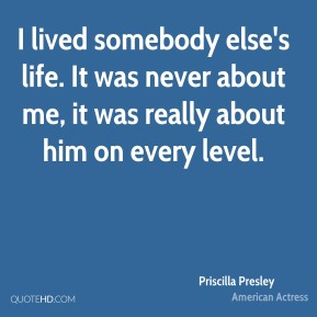 I lived somebody else's life. It was never about me, it was really about him on every level.