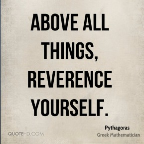 Above all things, reverence yourself.
