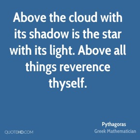 Pythagoras - Above the cloud with its shadow is the star with its light. Above all things reverence thyself.