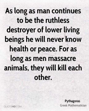 As long as man continues to be the ruthless destroyer of lower living beings he will never know health or peace. For as long as men massacre animals, they will kill each other.
