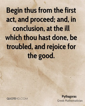 Begin thus from the first act, and proceed; and, in conclusion, at the ill which thou hast done, be troubled, and rejoice for the good.
