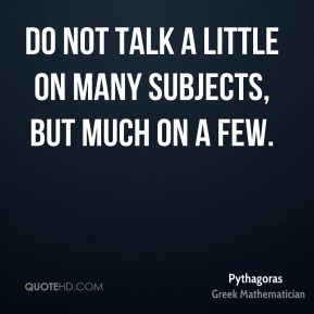 Do not talk a little on many subjects, but much on a few.