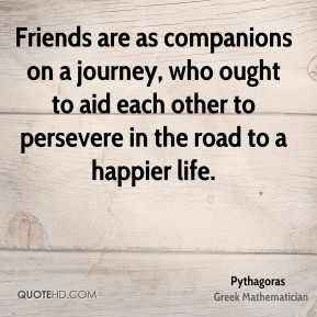 Pythagoras - Friends are as companions on a journey, who ought to aid each other to persevere in the road to a happier life.