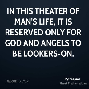In this theater of man's life, it is reserved only for God and angels to be lookers-on.
