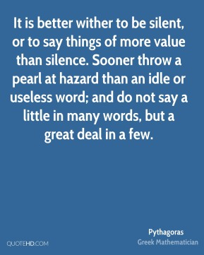 Pythagoras - It is better wither to be silent, or to say things of more value than silence. Sooner throw a pearl at hazard than an idle or useless word; and do not say a little in many words, but a great deal in a few.