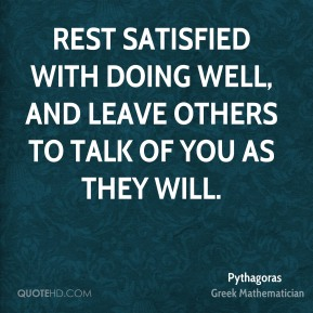 Rest satisfied with doing well, and leave others to talk of you as they will.