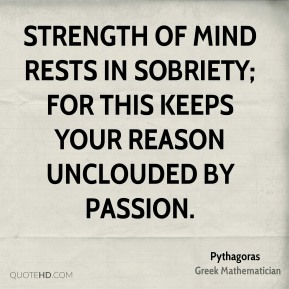 Strength of mind rests in sobriety; for this keeps your reason unclouded by passion.