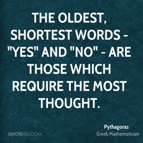 "The oldest, shortest words - ""yes"" and ""no"" - are those which require the most thought."