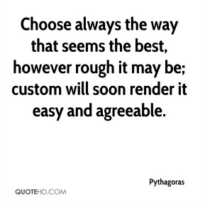 Pythagoras  - Choose always the way that seems the best, however rough it may be; custom will soon render it easy and agreeable.