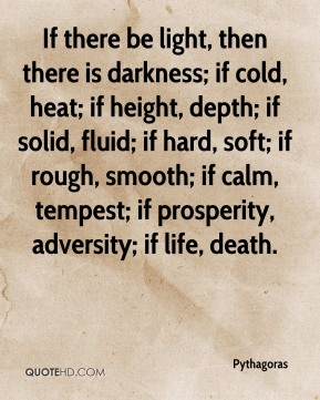Pythagoras  - If there be light, then there is darkness; if cold, heat; if height, depth; if solid, fluid; if hard, soft; if rough, smooth; if calm, tempest; if prosperity, adversity; if life, death.