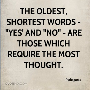 "Pythagoras  - The oldest, shortest words - ""yes' and ""no"" - are those which require the most thought."