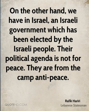 Rafik Hariri - On the other hand, we have in Israel, an Israeli government which has been elected by the Israeli people. Their political agenda is not for peace. They are from the camp anti-peace.
