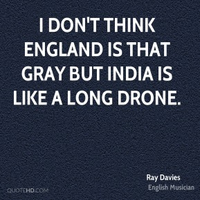 Ray Davies - I don't think England is that gray but India is like a long drone.