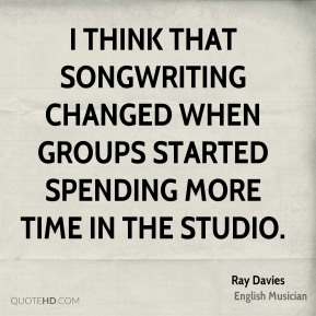 Ray Davies - I think that songwriting changed when groups started spending more time in the studio.